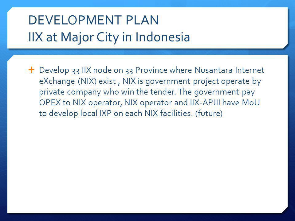 DEVELOPMENT PLAN IIX at Major City in Indonesia Develop 33 IIX node on 33 Province where Nusantara Internet eXchange (NIX) exist, NIX is government pr