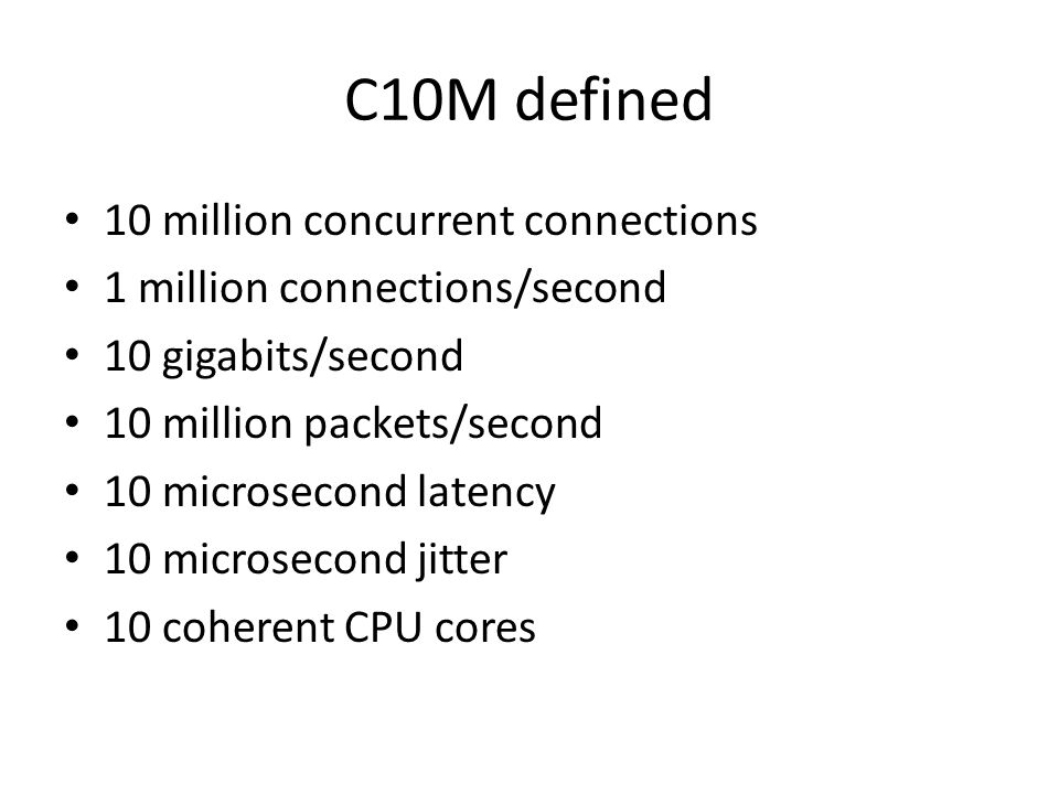 C10M defined 10 million concurrent connections 1 million connections/second 10 gigabits/second 10 million packets/second 10 microsecond latency 10 mic