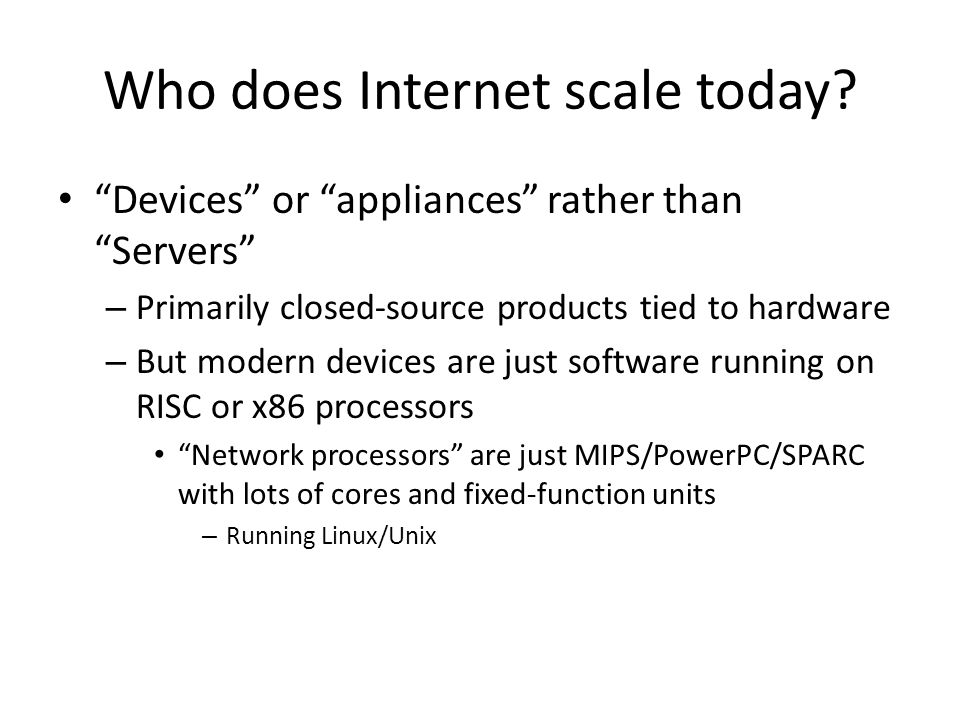 Who does Internet scale today? Devices or appliances rather than Servers – Primarily closed-source products tied to hardware – But modern devices are