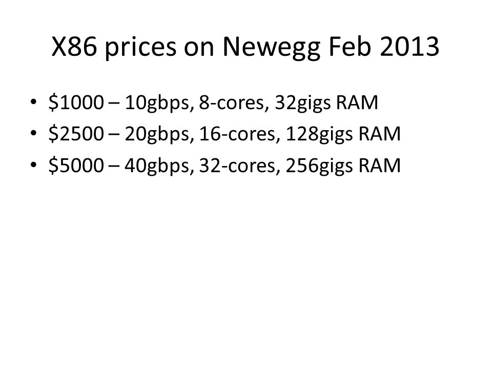 X86 prices on Newegg Feb 2013 $1000 – 10gbps, 8-cores, 32gigs RAM $2500 – 20gbps, 16-cores, 128gigs RAM $5000 – 40gbps, 32-cores, 256gigs RAM