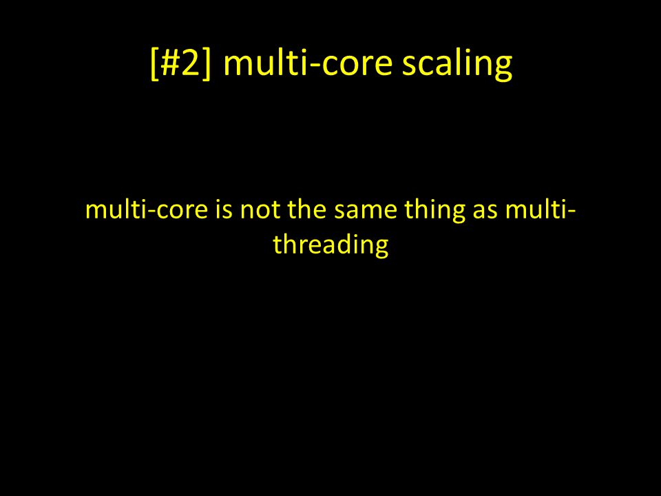 [#2] multi-core scaling multi-core is not the same thing as multi- threading