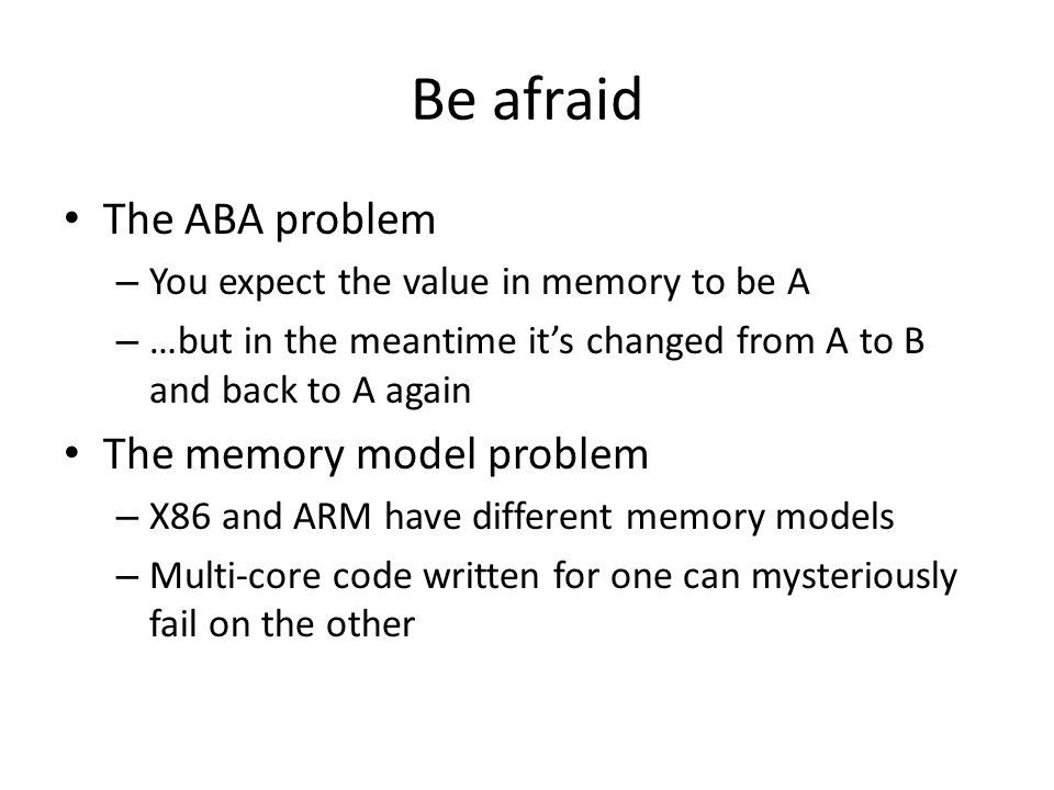 Be afraid The ABA problem – You expect the value in memory to be A – …but in the meantime its changed from A to B and back to A again The memory model