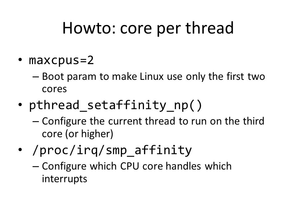 Howto: core per thread maxcpus=2 – Boot param to make Linux use only the first two cores pthread_setaffinity_np() – Configure the current thread to ru