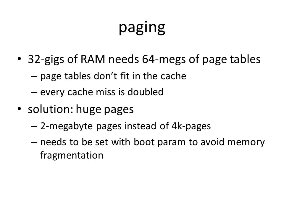 paging 32-gigs of RAM needs 64-megs of page tables – page tables dont fit in the cache – every cache miss is doubled solution: huge pages – 2-megabyte