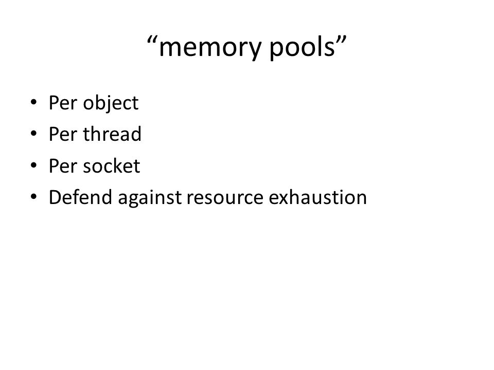 memory pools Per object Per thread Per socket Defend against resource exhaustion