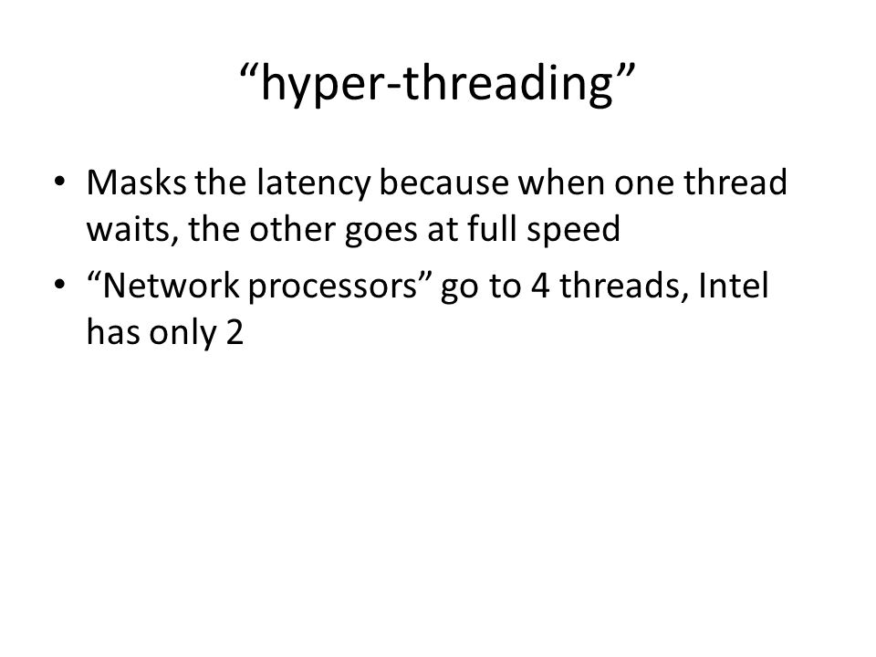 hyper-threading Masks the latency because when one thread waits, the other goes at full speed Network processors go to 4 threads, Intel has only 2