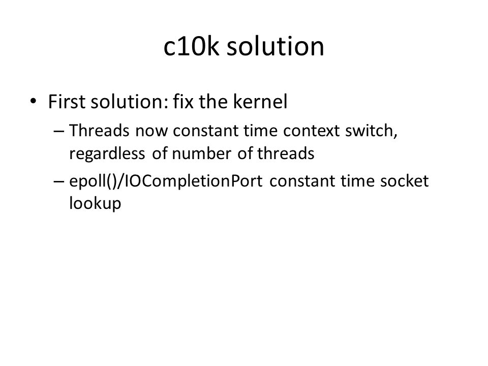 c10k solution First solution: fix the kernel – Threads now constant time context switch, regardless of number of threads – epoll()/IOCompletionPort co