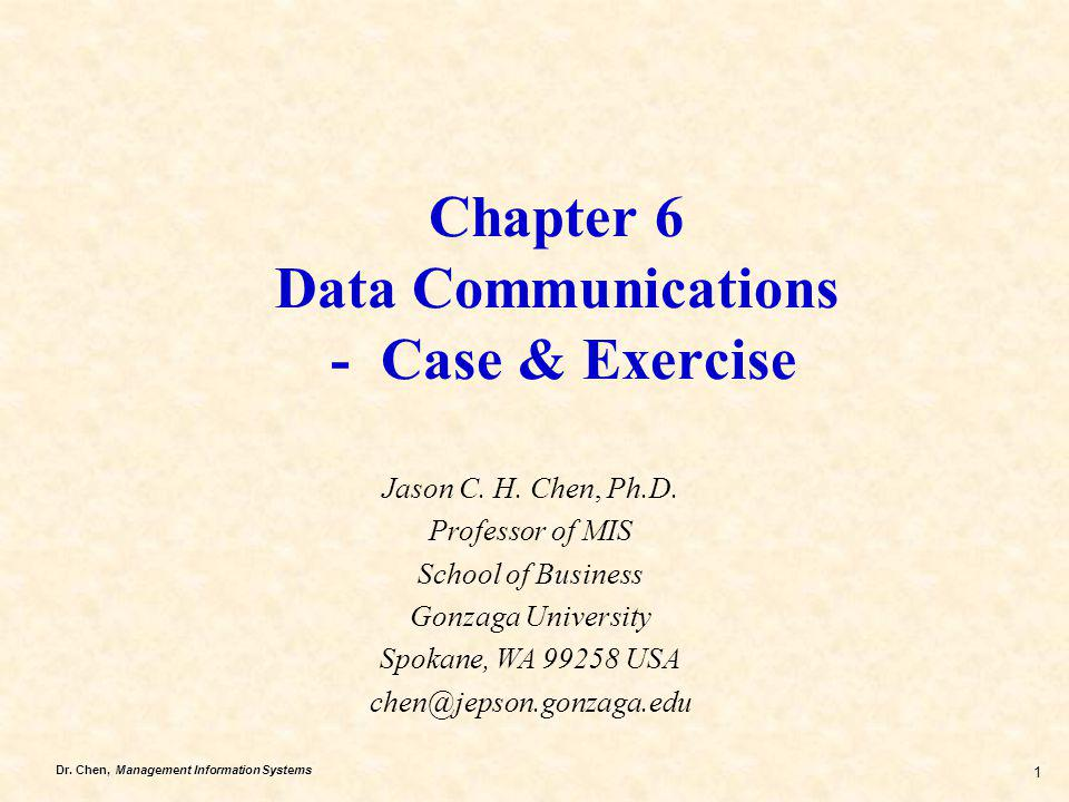 Dr. Chen, Management Information Systems 1 Chapter 6 Data Communications - Case & Exercise Jason C. H. Chen, Ph.D. Professor of MIS School of Business