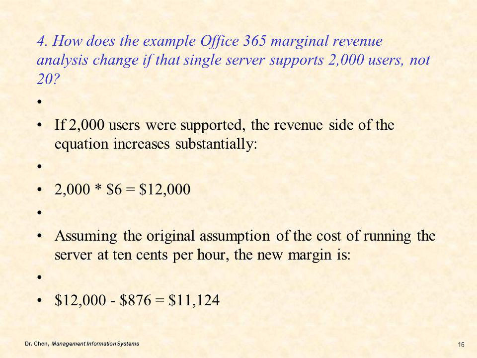Dr. Chen, Management Information Systems 16 4. How does the example Office 365 marginal revenue analysis change if that single server supports 2,000 u