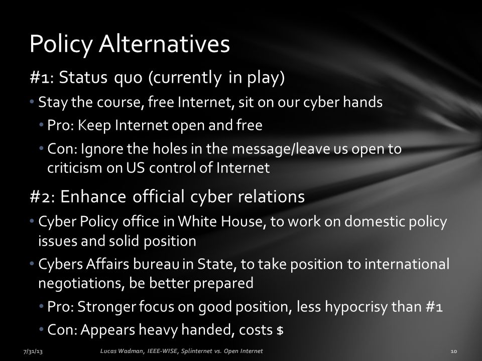 #1: Status quo (currently in play) Stay the course, free Internet, sit on our cyber hands Pro: Keep Internet open and free Con: Ignore the holes in the message/leave us open to criticism on US control of Internet #2: Enhance official cyber relations Cyber Policy office in White House, to work on domestic policy issues and solid position Cybers Affairs bureau in State, to take position to international negotiations, be better prepared Pro: Stronger focus on good position, less hypocrisy than #1 Con: Appears heavy handed, costs $ 7/31/1310Lucas Wadman, IEEE-WISE, Splinternet vs.