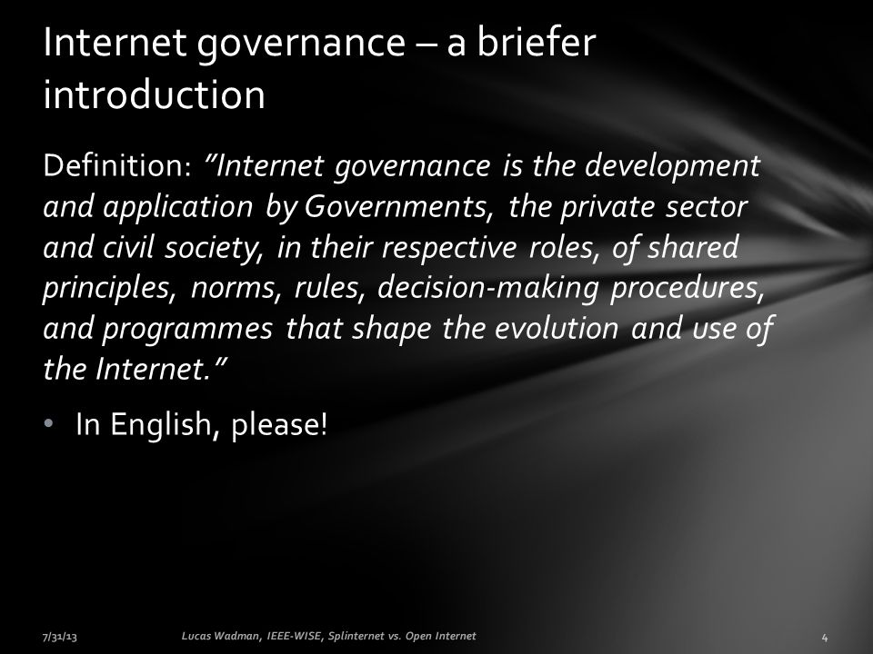 Definition: Internet governance is the development and application by Governments, the private sector and civil society, in their respective roles, of shared principles, norms, rules, decision-making procedures, and programmes that shape the evolution and use of the Internet.