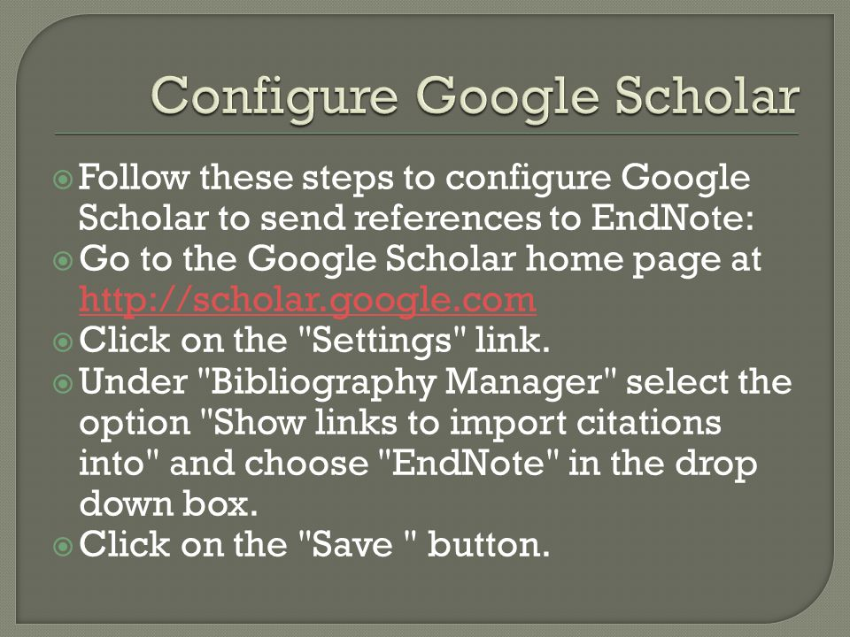 Follow these steps to configure Google Scholar to send references to EndNote: Go to the Google Scholar home page at http://scholar.google.com http://scholar.google.com Click on the Settings link.