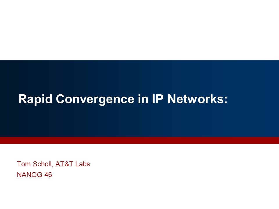Rapid Convergence in IP Networks: Tom Scholl, AT&T Labs NANOG 46
