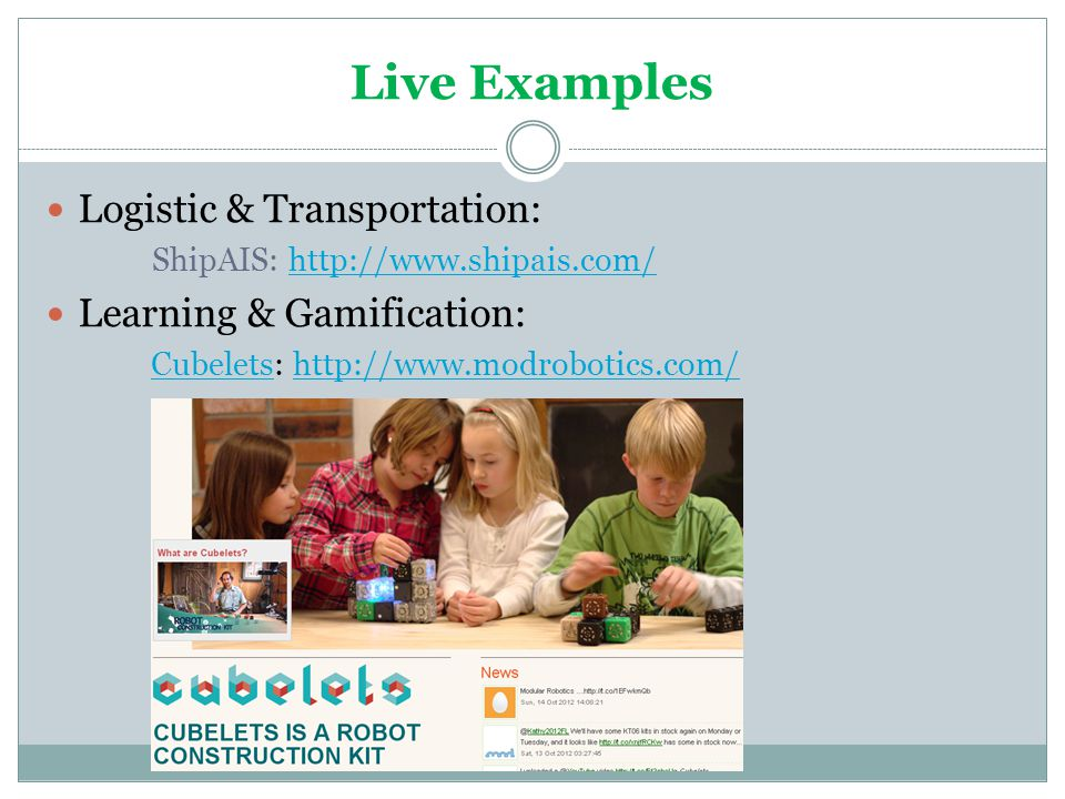 Live Examples Logistic & Transportation: ShipAIS: http://www.shipais.com/http://www.shipais.com/ Learning & Gamification: CubeletsCubelets: http://www