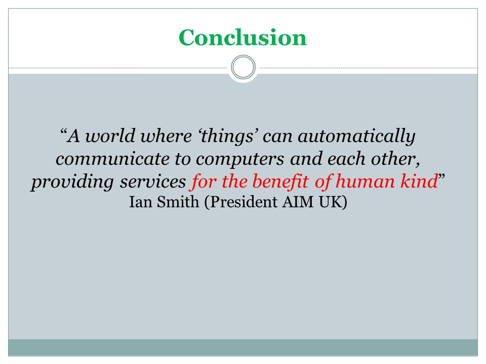 Conclusion A world where things can automatically communicate to computers and each other, providing services for the benefit of human kind Ian Smith
