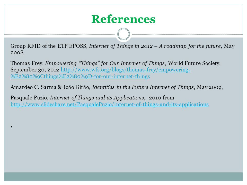 References Group RFID of the ETP EPOSS, Internet of Things in 2012 – A roadmap for the future, May 2008. Thomas Frey, Empowering Things for Our Intern