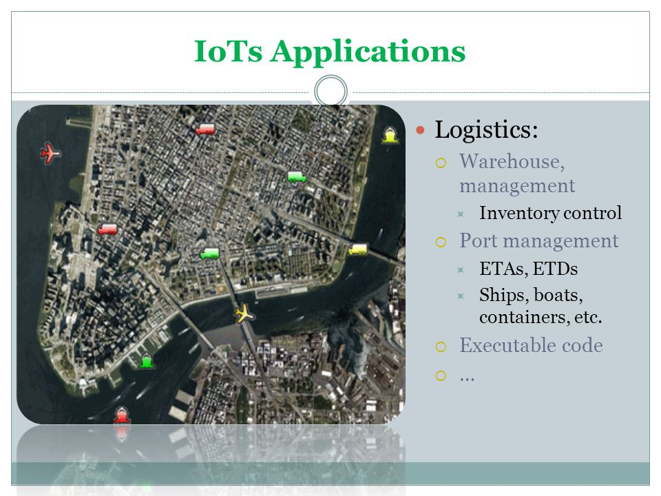 IoTs Applications Logistics: Warehouse, management Inventory control Port management ETAs, ETDs Ships, boats, containers, etc. Executable code …