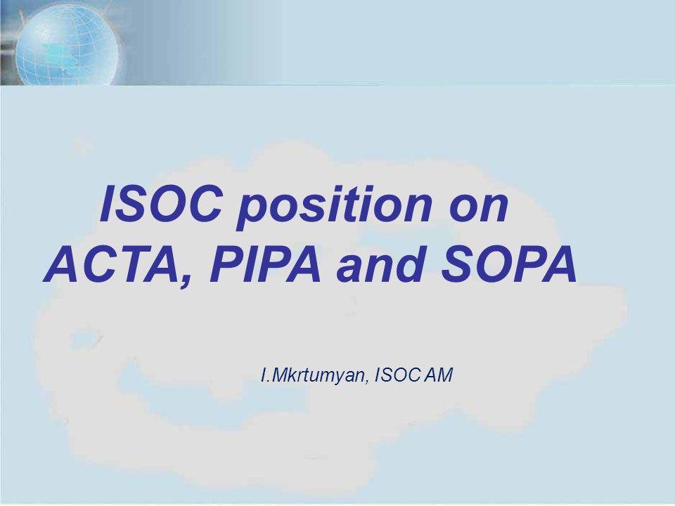 Yerevan, July 11, 20121 ISOC position on ACTA, PIPA and SOPA I.Mkrtumyan, ISOC AM