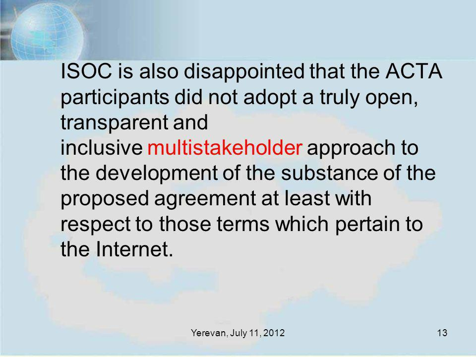 Yerevan, July 11, 201213 ISOC is also disappointed that the ACTA participants did not adopt a truly open, transparent and inclusive multistakeholder a