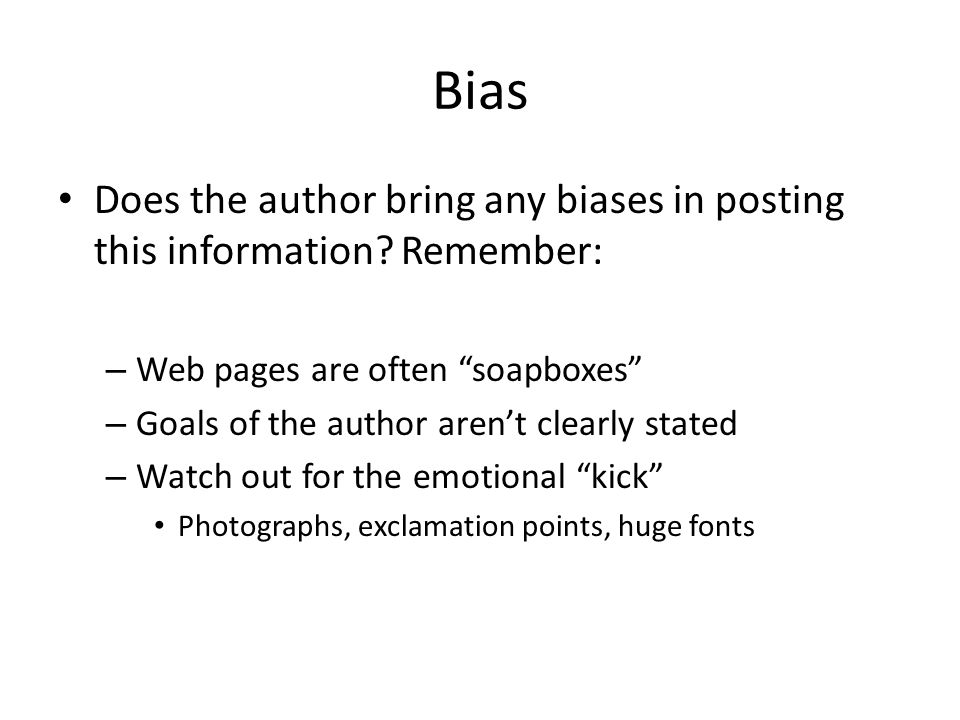 Bias Does the author bring any biases in posting this information? Remember: – Web pages are often soapboxes – Goals of the author arent clearly state