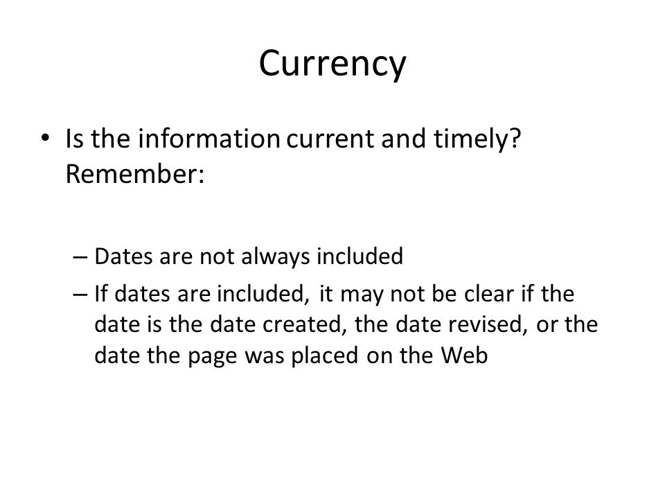 Currency Is the information current and timely? Remember: – Dates are not always included – If dates are included, it may not be clear if the date is