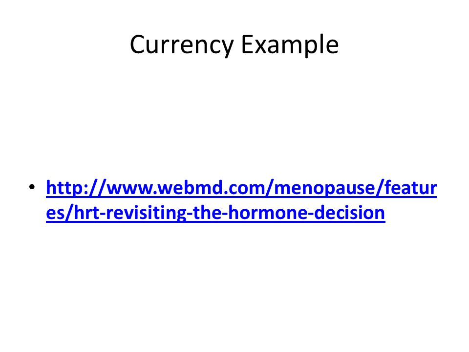 Currency Example http://www.webmd.com/menopause/featur es/hrt-revisiting-the-hormone-decision http://www.webmd.com/menopause/featur es/hrt-revisiting-