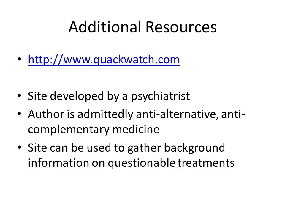 Additional Resources http://www.quackwatch.com Site developed by a psychiatrist Author is admittedly anti-alternative, anti- complementary medicine Si
