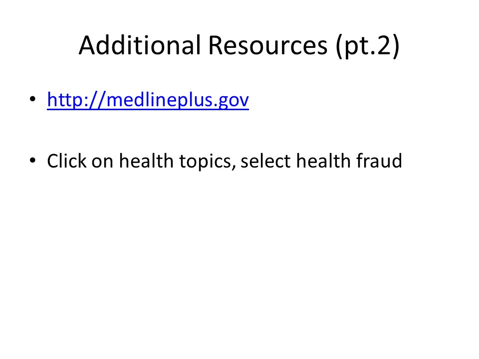 Additional Resources (pt.2) http://medlineplus.gov Click on health topics, select health fraud