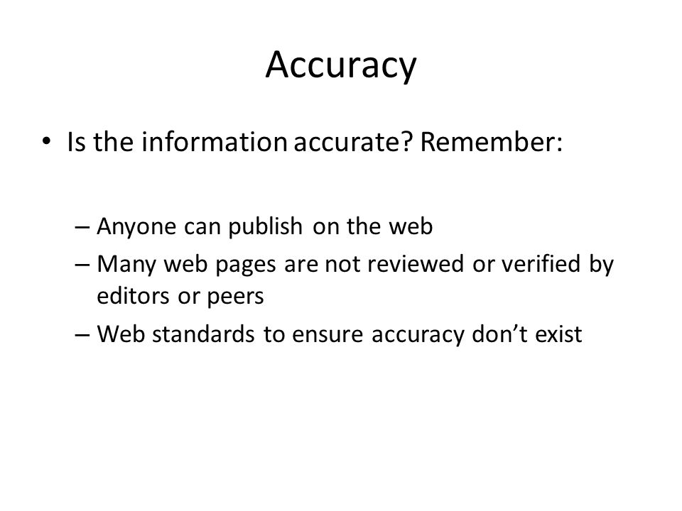 Accuracy Is the information accurate? Remember: – Anyone can publish on the web – Many web pages are not reviewed or verified by editors or peers – We