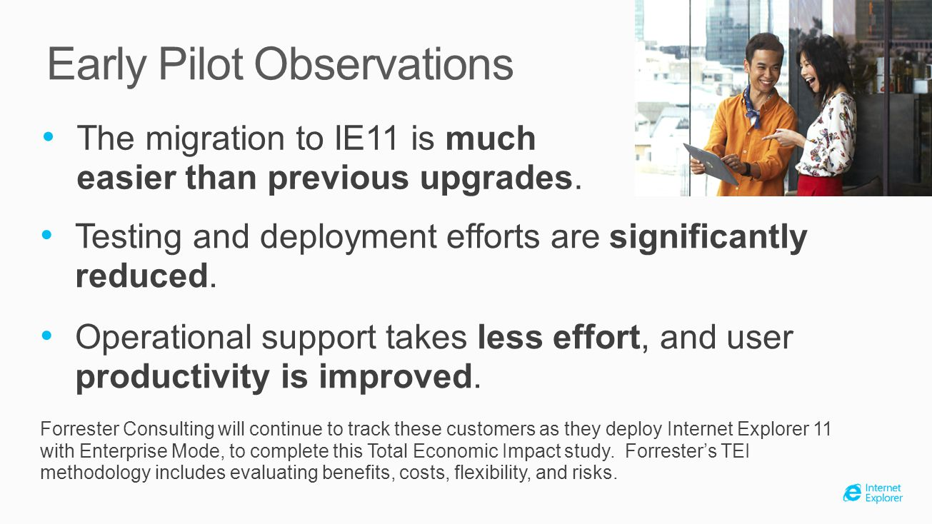 Early Pilot Observations The migration to IE11 is much easier than previous upgrades. Testing and deployment efforts are significantly reduced. Operat