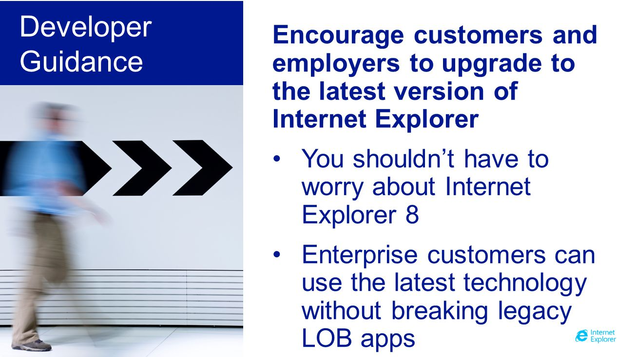 Encourage customers and employers to upgrade to the latest version of Internet Explorer You shouldnt have to worry about Internet Explorer 8 Enterprise customers can use the latest technology without breaking legacy LOB apps Developer Guidance