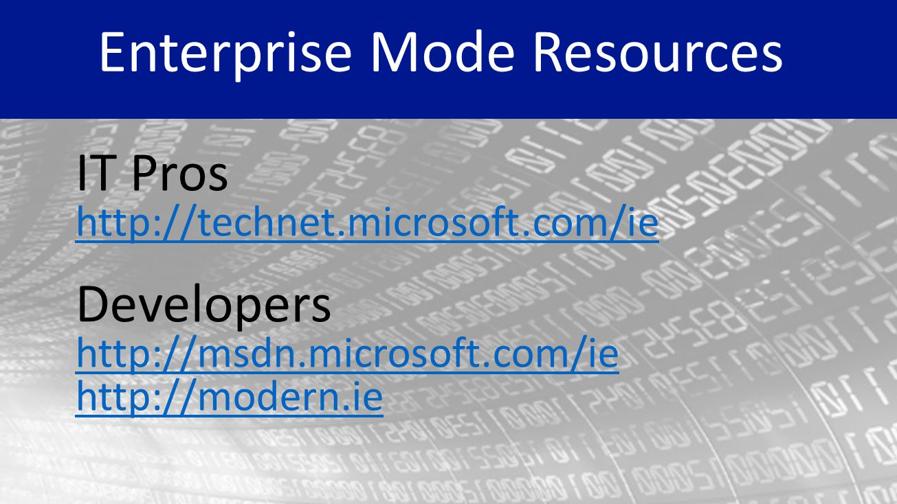 IT Pros http://technet.microsoft.com/ie Developers http://msdn.microsoft.com/ie http://modern.ie Enterprise Mode Resources