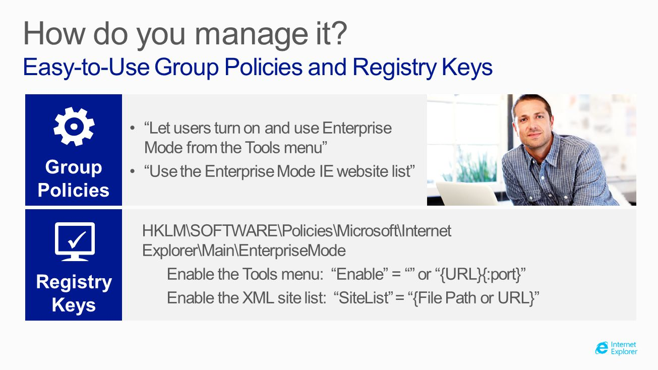 HKLM\SOFTWARE\Policies\Microsoft\Internet Explorer\Main\EnterpriseMode Enable the Tools menu: Enable = or {URL}{:port} Enable the XML site list: SiteList = {File Path or URL} How do you manage it.