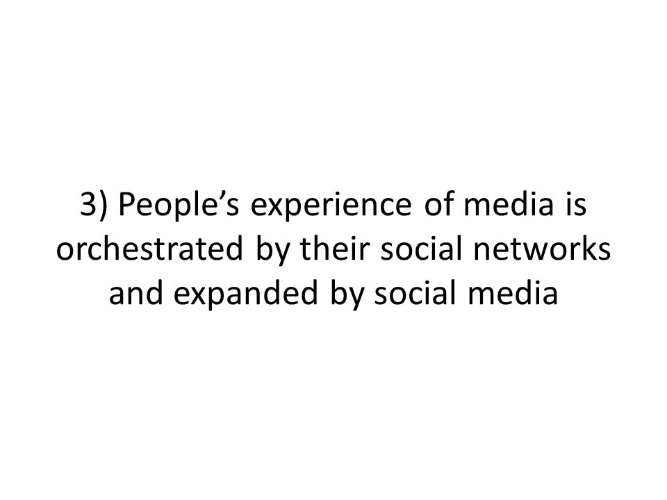 3) Peoples experience of media is orchestrated by their social networks and expanded by social media