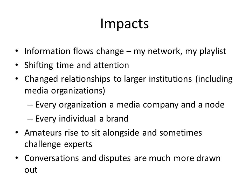 Impacts Information flows change – my network, my playlist Shifting time and attention Changed relationships to larger institutions (including media o