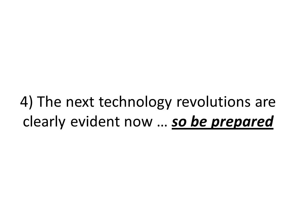 4) The next technology revolutions are clearly evident now … so be prepared
