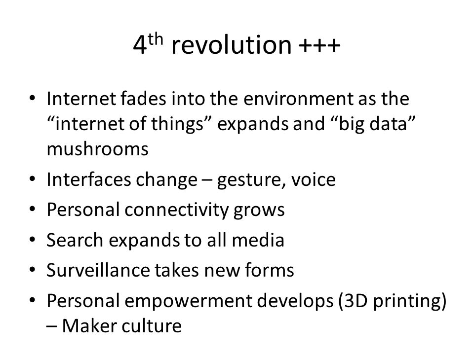 4 th revolution +++ Internet fades into the environment as the internet of things expands and big data mushrooms Interfaces change – gesture, voice Pe