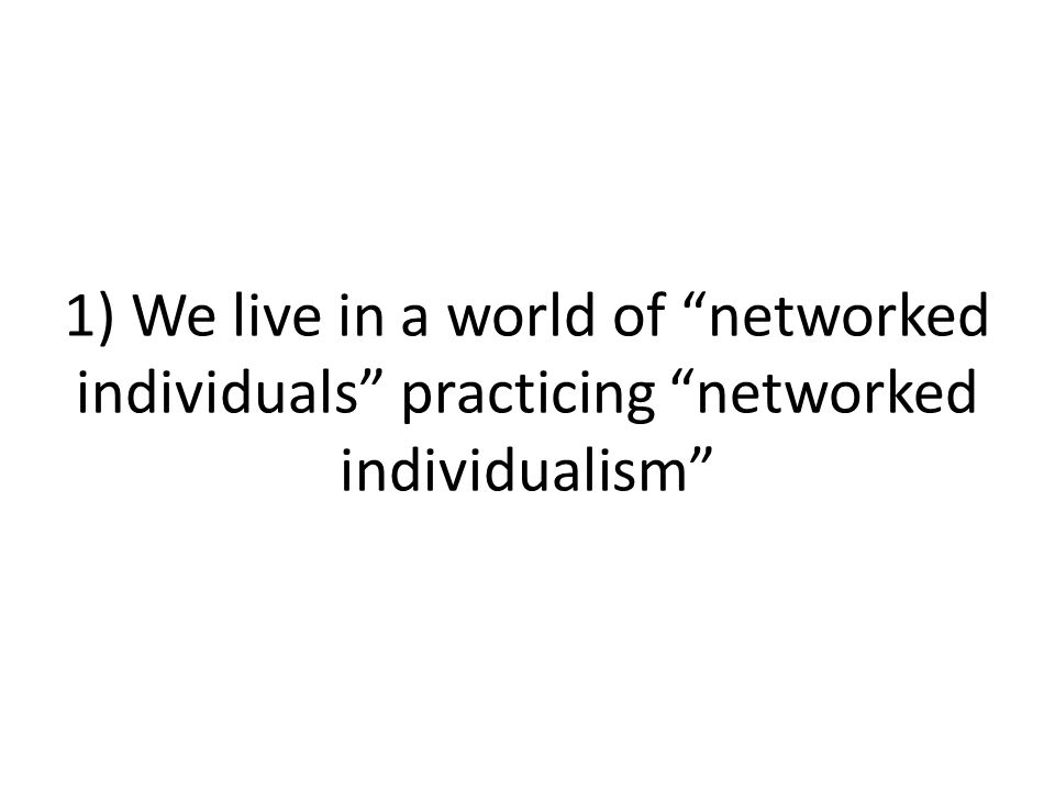 1) We live in a world of networked individuals practicing networked individualism