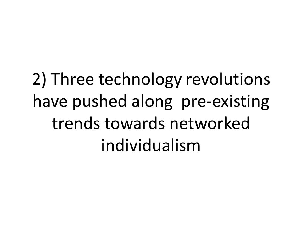 2) Three technology revolutions have pushed along pre-existing trends towards networked individualism