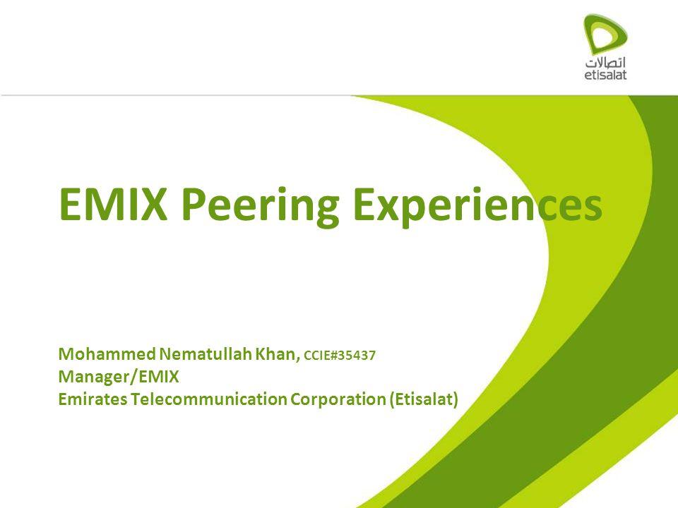 EMIX Peering Experiences Mohammed Nematullah Khan, CCIE#35437 Manager/EMIX Emirates Telecommunication Corporation (Etisalat)