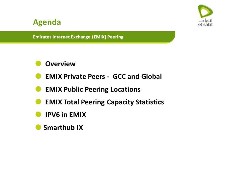 Overview EMIX Private Peers - GCC and Global EMIX Public Peering Locations EMIX Total Peering Capacity Statistics IPV6 in EMIX Smarthub IX Agenda Emir