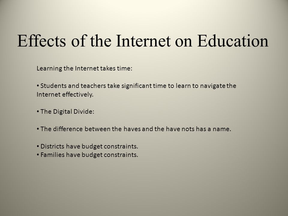 Effects of the Internet on Education Learning the Internet takes time: Students and teachers take significant time to learn to navigate the Internet effectively.