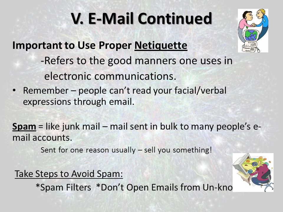 V. E-Mail Continued Important to Use Proper Netiquette -Refers to the good manners one uses in electronic communications. Remember – people cant read