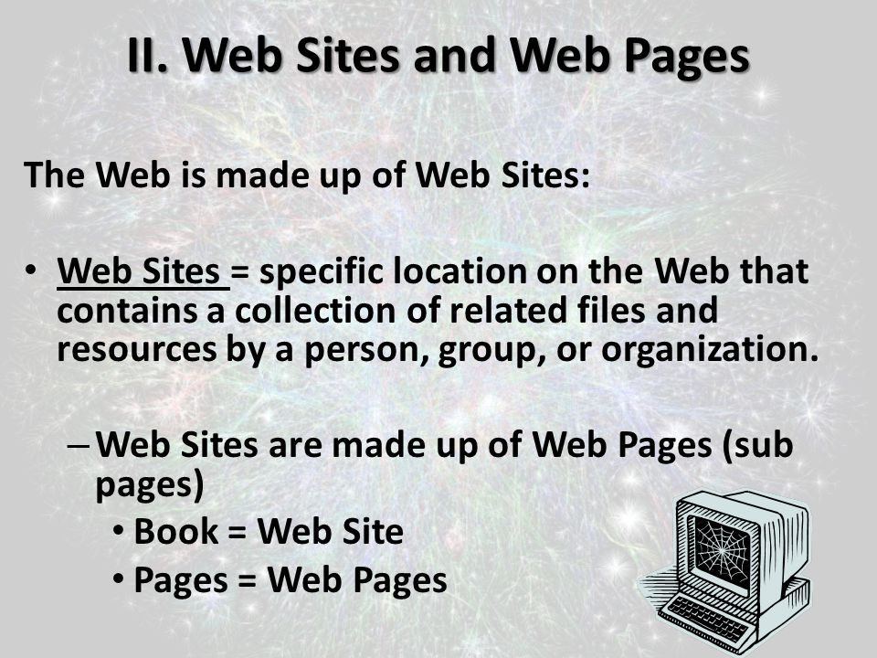 II. Web Sites and Web Pages The Web is made up of Web Sites: Web Sites = specific location on the Web that contains a collection of related files and