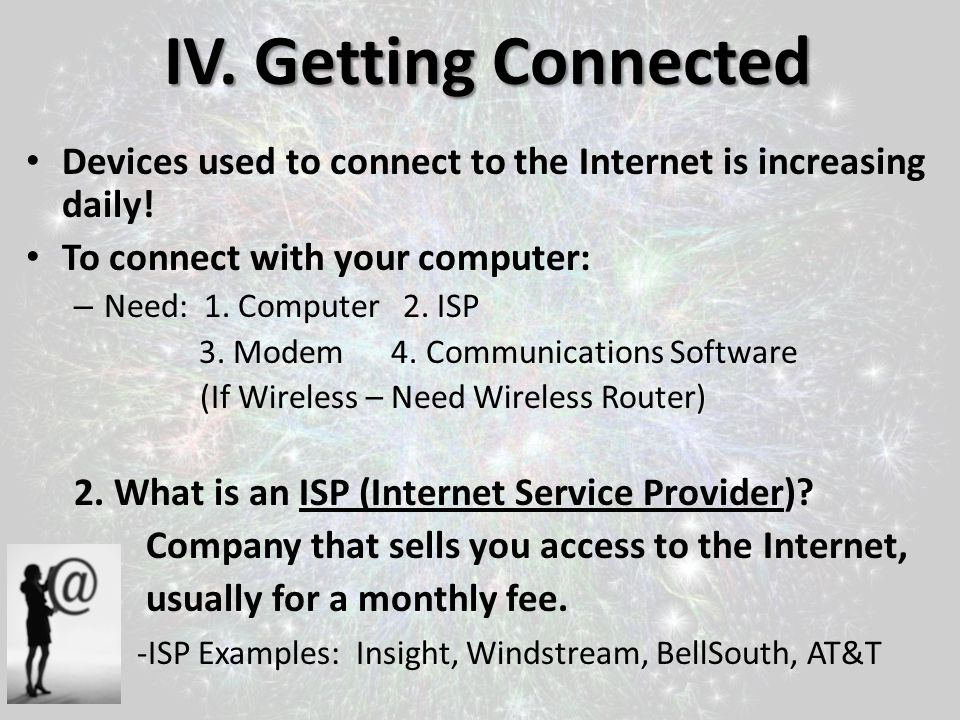 IV. Getting Connected Devices used to connect to the Internet is increasing daily! To connect with your computer: – Need: 1. Computer 2. ISP 3. Modem