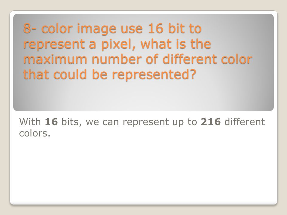 8- color image use 16 bit to represent a pixel, what is the maximum number of different color that could be represented? With 16 bits, we can represen