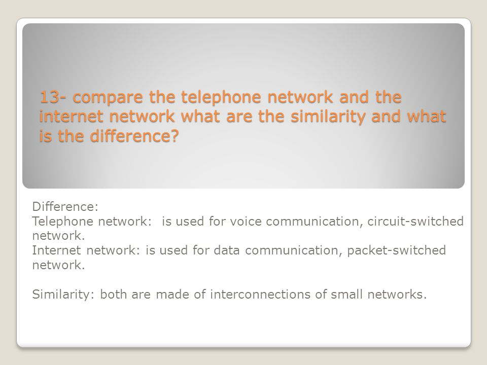 13- compare the telephone network and the internet network what are the similarity and what is the difference? Difference: Telephone network: is used