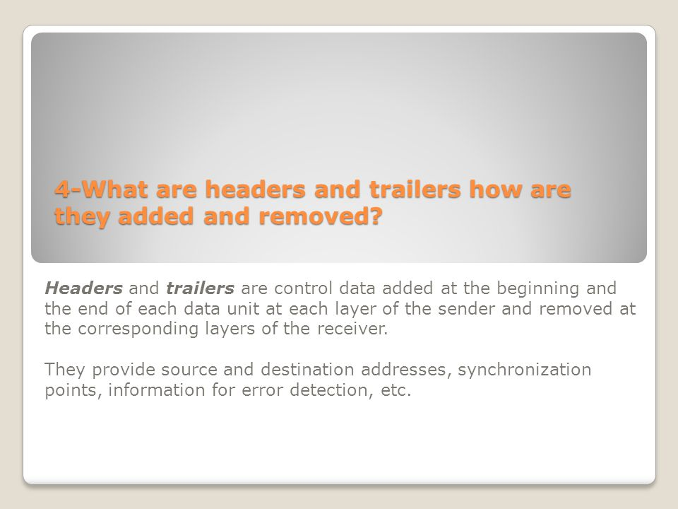 4-What are headers and trailers how are they added and removed? Headers and trailers are control data added at the beginning and the end of each data
