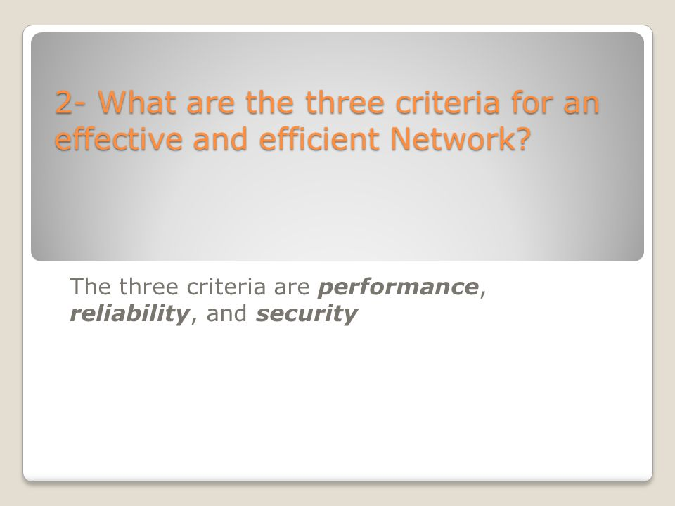 2- What are the three criteria for an effective and efficient Network? The three criteria are performance, reliability, and security