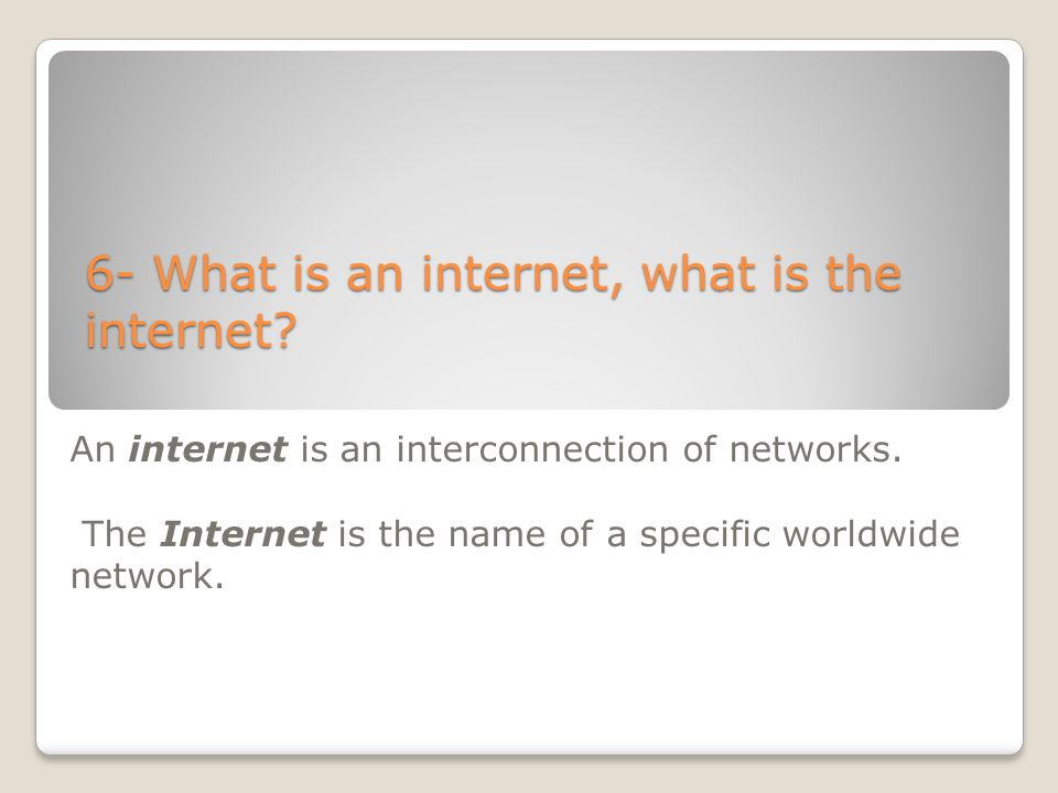 6- What is an internet, what is the internet? An internet is an interconnection of networks. The Internet is the name of a specific worldwide network.